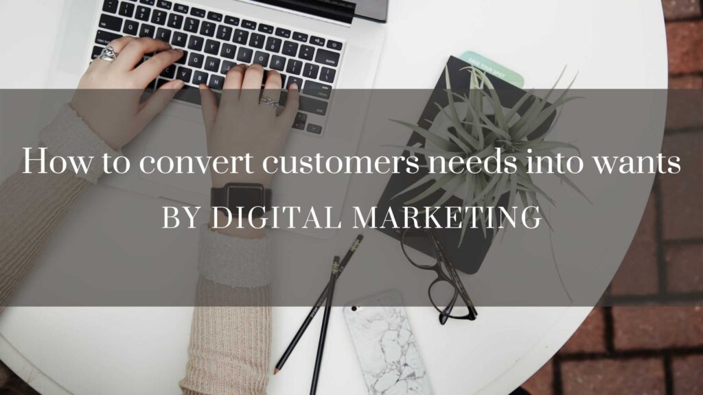 How to convert customers needs into wants