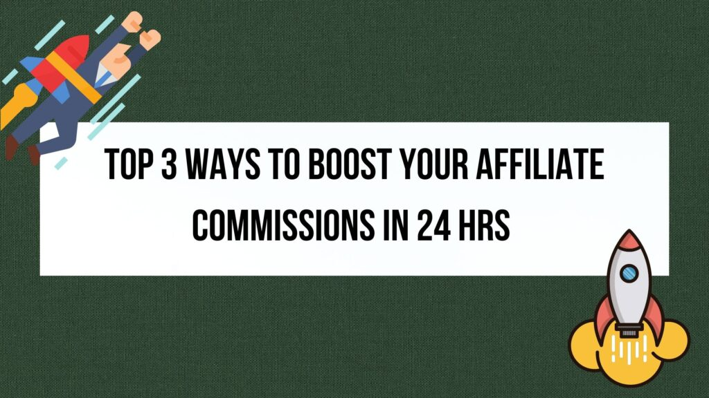 Top 3 Ways to Boost your affiliate commissions in 24hrs